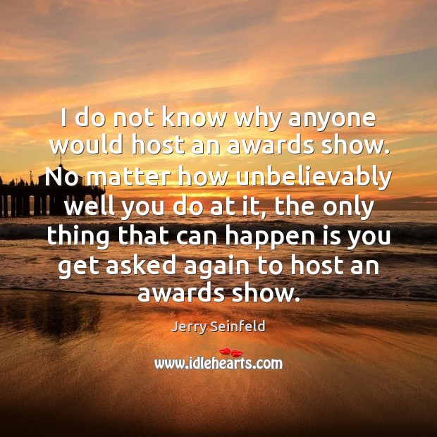 Image, I do not know why anyone would host an awards show. No