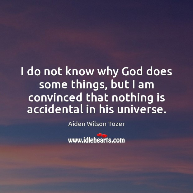 I do not know why God does some things, but I am Aiden Wilson Tozer Picture Quote