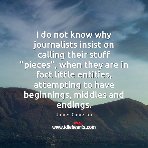 """I do not know why journalists insist on calling their stuff """"pieces"""", James Cameron Picture Quote"""