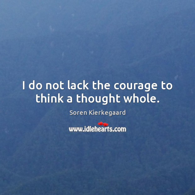I do not lack the courage to think a thought whole. Soren Kierkegaard Picture Quote