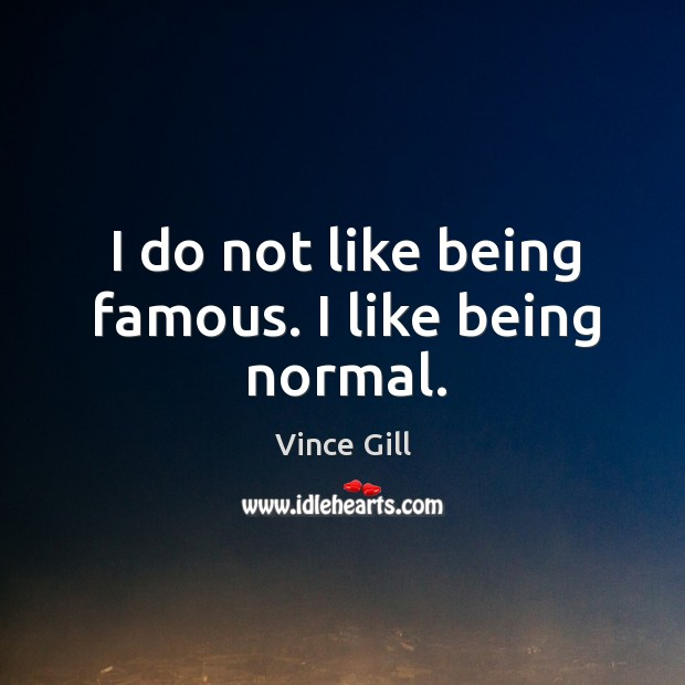 I do not like being famous. I like being normal. Vince Gill Picture Quote