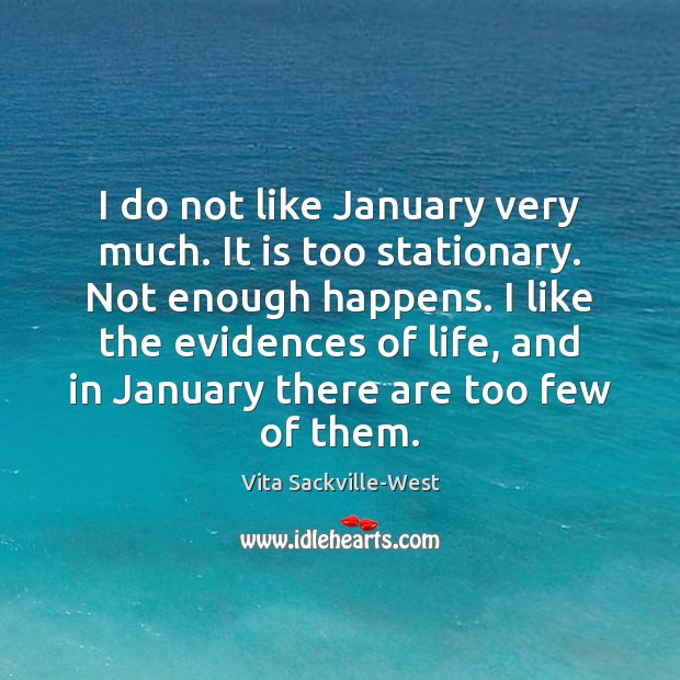 I do not like January very much. It is too stationary. Not Vita Sackville-West Picture Quote