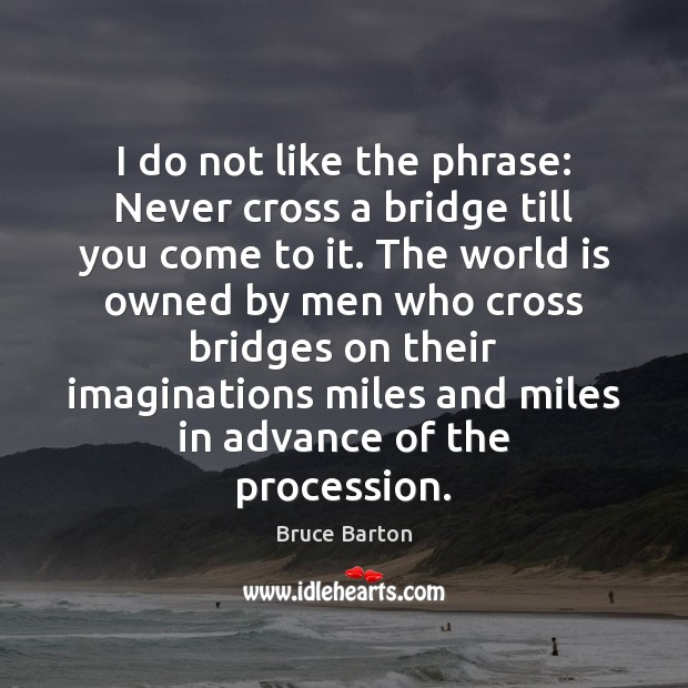Image, I do not like the phrase: Never cross a bridge till you