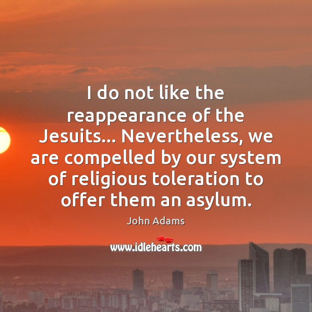 I do not like the reappearance of the Jesuits… Nevertheless, we are John Adams Picture Quote