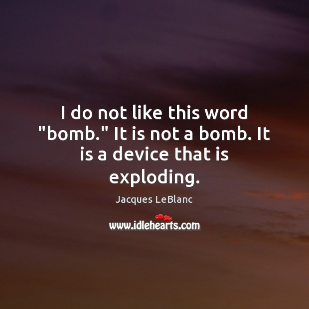 """I do not like this word """"bomb."""" It is not a bomb. It is a device that is exploding. Image"""