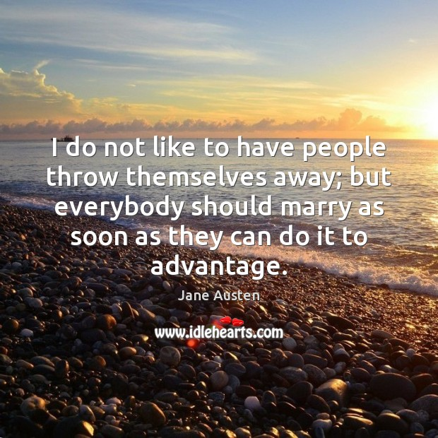I do not like to have people throw themselves away; but everybody Image