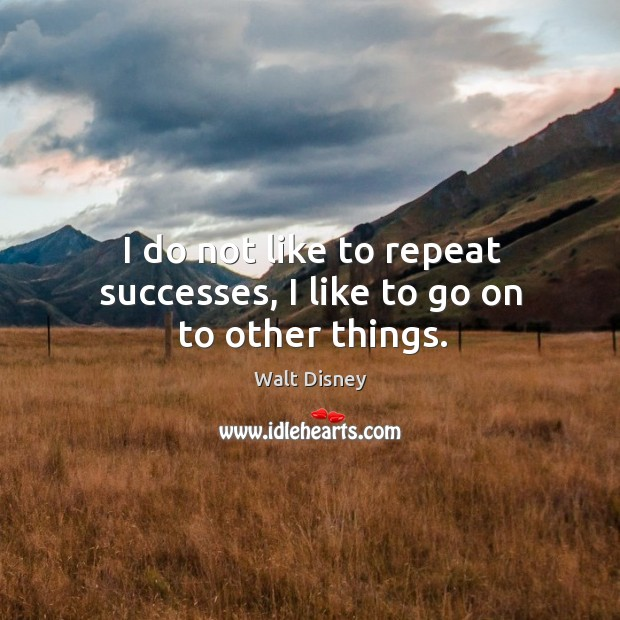 I do not like to repeat successes, I like to go on to other things. Image
