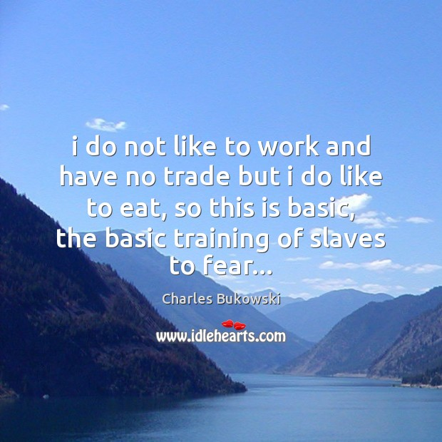 I do not like to work and have no trade but i Charles Bukowski Picture Quote