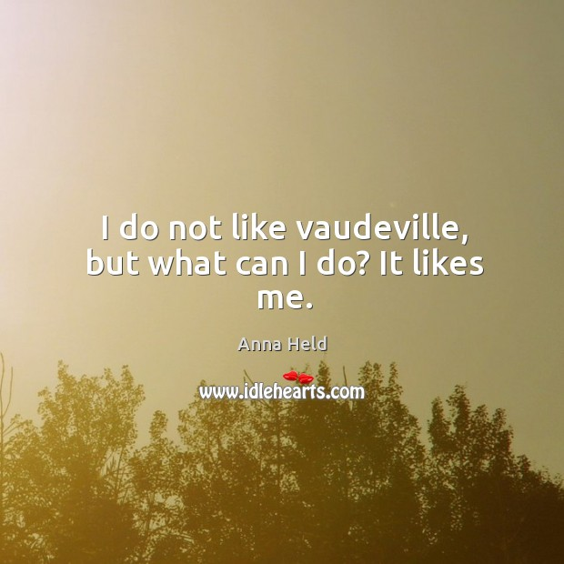 I do not like vaudeville, but what can I do? it likes me. Image