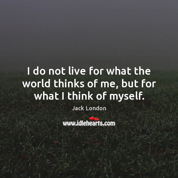 I do not live for what the world thinks of me, but for what I think of myself. Jack London Picture Quote