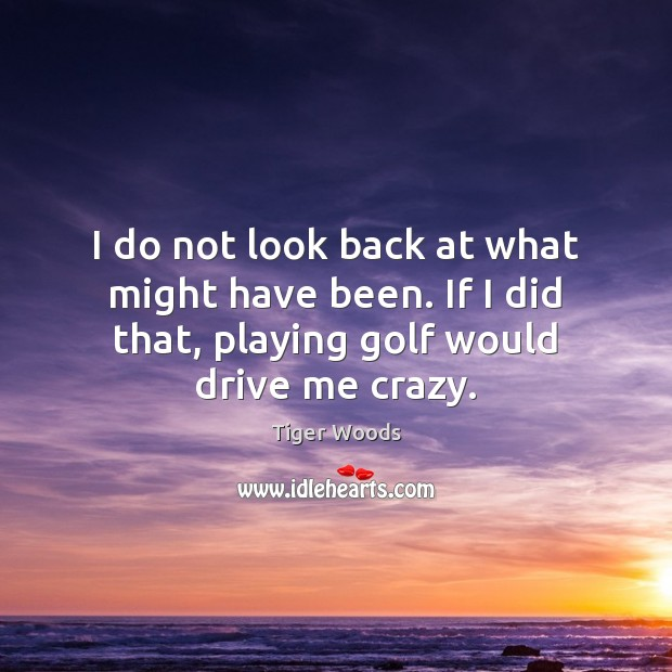 I do not look back at what might have been. If I Tiger Woods Picture Quote