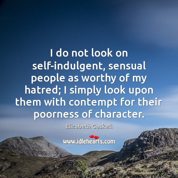 I do not look on self-indulgent, sensual people as worthy of my Elizabeth Gaskell Picture Quote