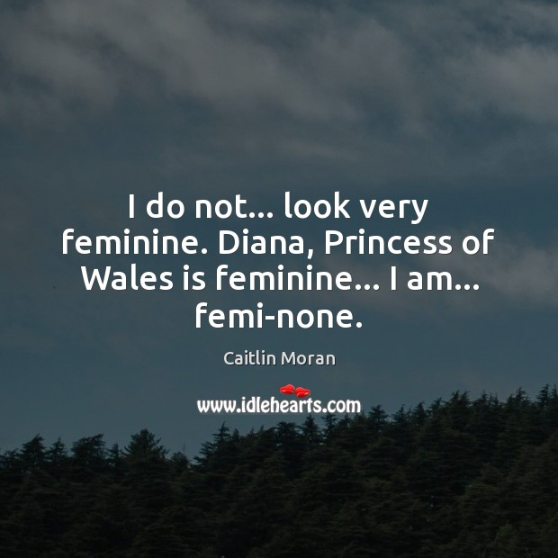 I do not… look very feminine. Diana, Princess of Wales is feminine… I am… femi-none. Caitlin Moran Picture Quote