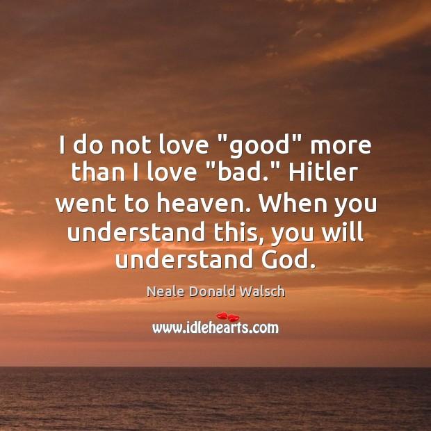 "I do not love ""good"" more than I love ""bad."" Hitler went Image"