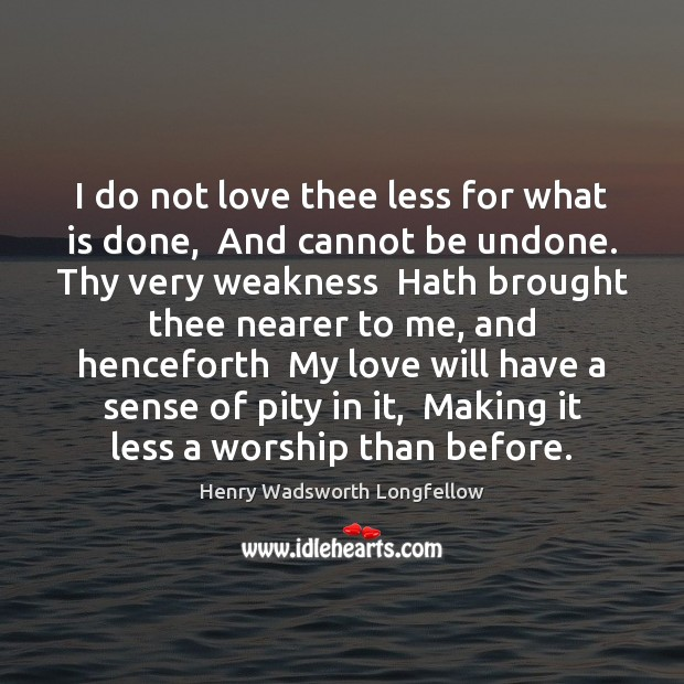 I do not love thee less for what is done,  And cannot Henry Wadsworth Longfellow Picture Quote