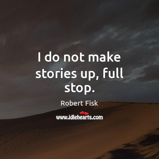 I do not make stories up, full stop. Image