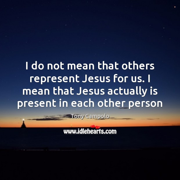 I do not mean that others represent Jesus for us. I mean Image