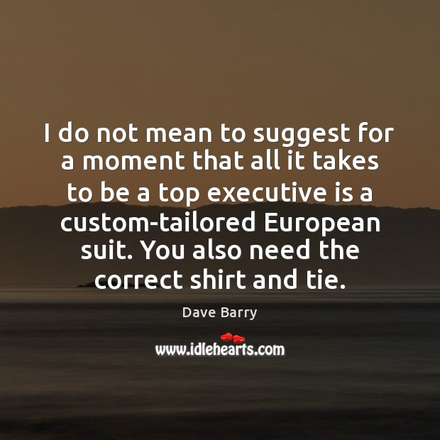 I do not mean to suggest for a moment that all it Dave Barry Picture Quote