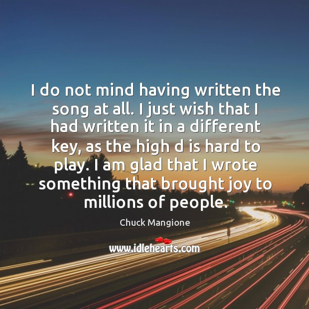 I do not mind having written the song at all. I just wish that I had written Chuck Mangione Picture Quote