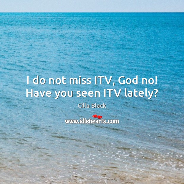 I do not miss ITV, God no! Have you seen ITV lately? Image