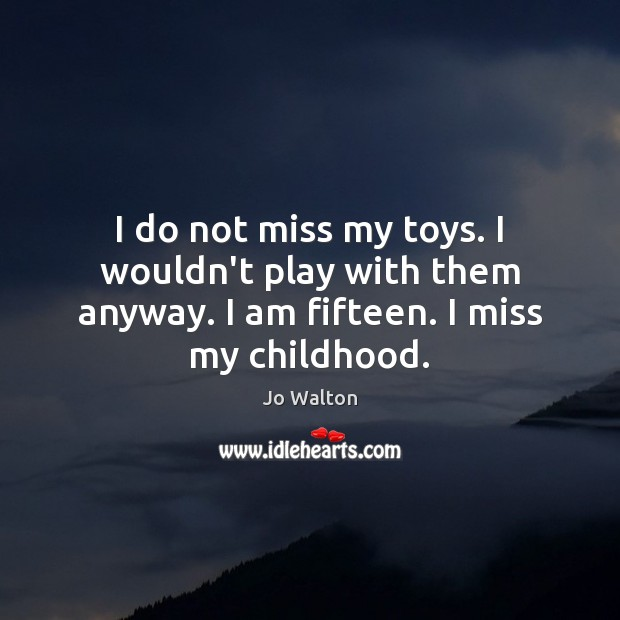 I do not miss my toys. I wouldn't play with them anyway. Image