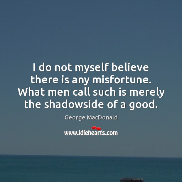 Image, I do not myself believe there is any misfortune. What men call