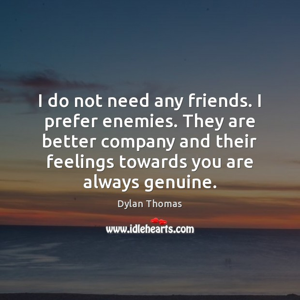 I do not need any friends. I prefer enemies. They are better Dylan Thomas Picture Quote