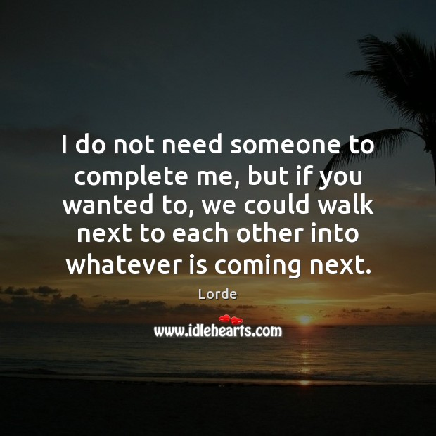 I do not need someone to complete me, but if you wanted Image
