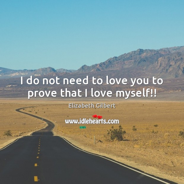 I do not need to love you to prove that I love myself!! Elizabeth Gilbert Picture Quote
