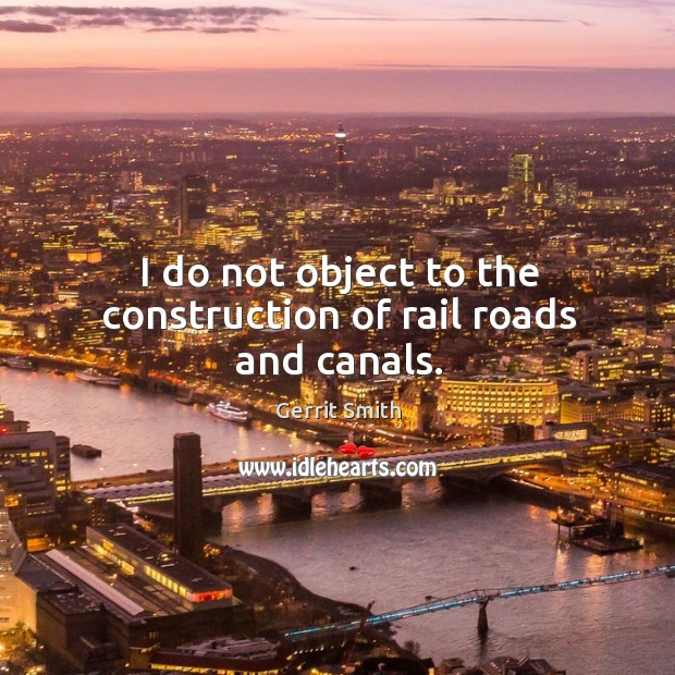 I do not object to the construction of rail roads and canals. Image