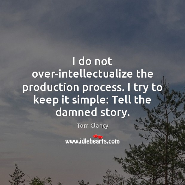 I do not over-intellectualize the production process. I try to keep it Tom Clancy Picture Quote