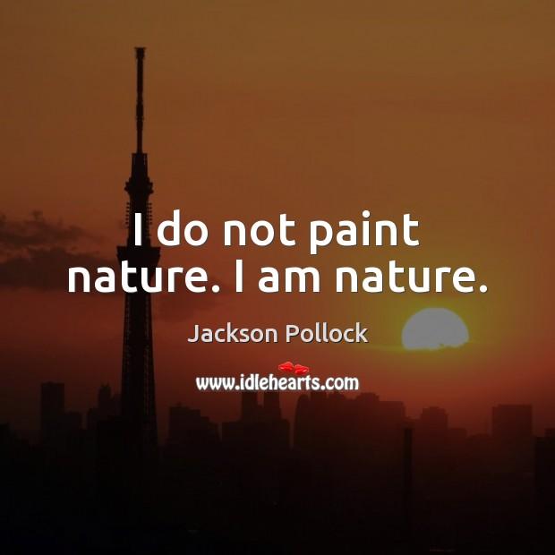 I do not paint nature. I am nature. Image
