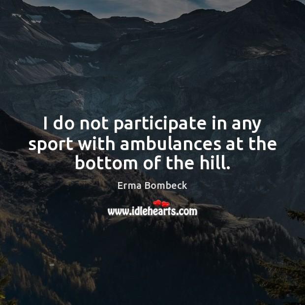 I do not participate in any sport with ambulances at the bottom of the hill. Erma Bombeck Picture Quote
