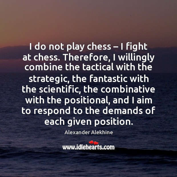 Image, I do not play chess – I fight at chess. Therefore, I willingly