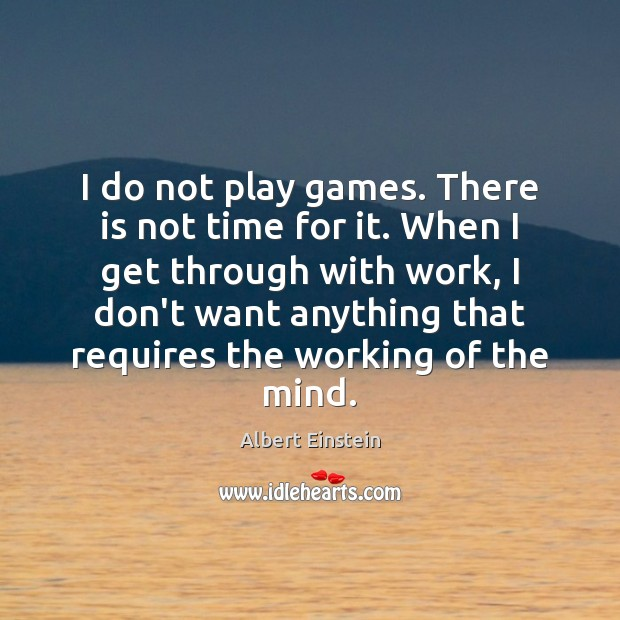 Image, I do not play games. There is not time for it. When
