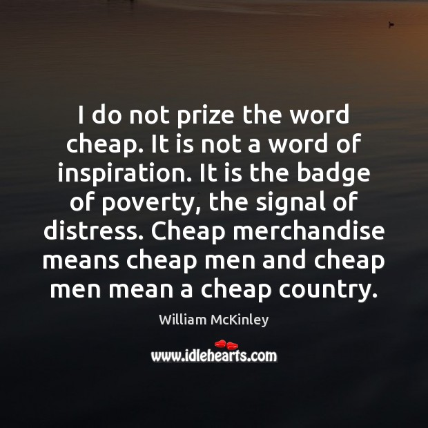 I do not prize the word cheap. It is not a word Image