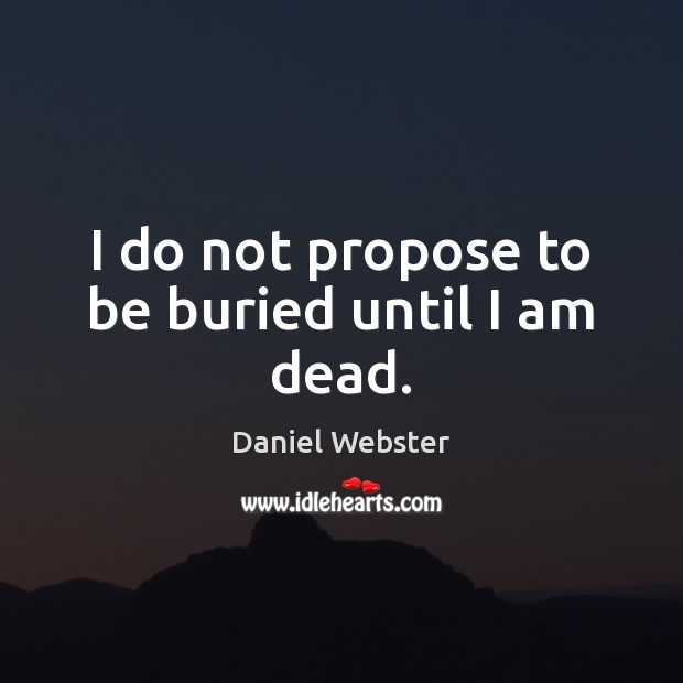 I do not propose to be buried until I am dead. Daniel Webster Picture Quote