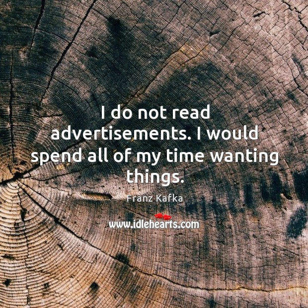 Image, I do not read advertisements. I would spend all of my time wanting things.
