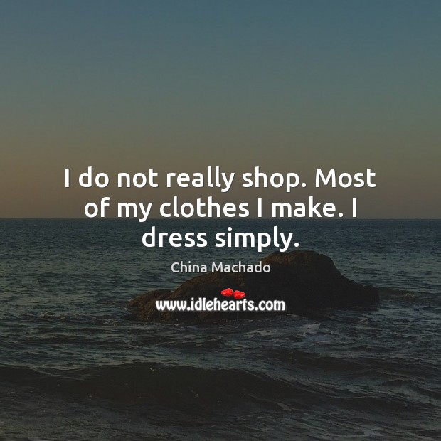 Image, I do not really shop. Most of my clothes I make. I dress simply.