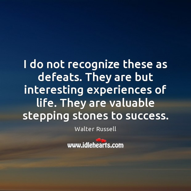 I do not recognize these as defeats. They are but interesting experiences Walter Russell Picture Quote
