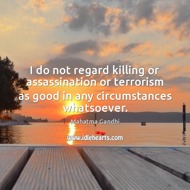 I do not regard killing or assassination or terrorism as good in Image