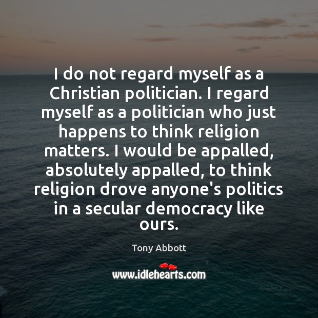I do not regard myself as a Christian politician. I regard myself Tony Abbott Picture Quote
