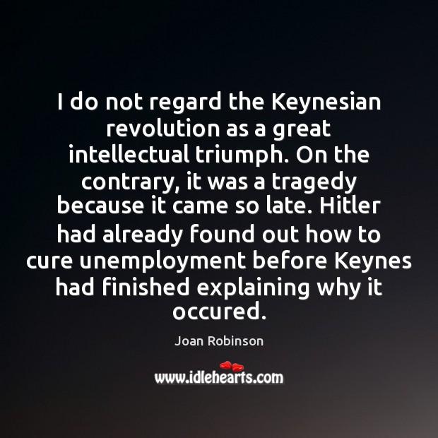 Image, I do not regard the Keynesian revolution as a great intellectual triumph.