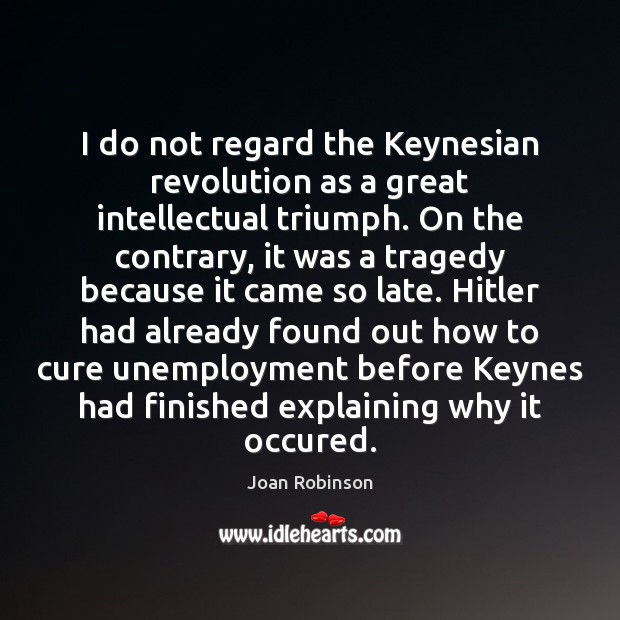 I do not regard the Keynesian revolution as a great intellectual triumph. Joan Robinson Picture Quote