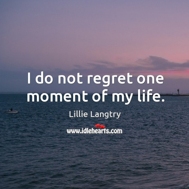 I do not regret one moment of my life. Lillie Langtry Picture Quote