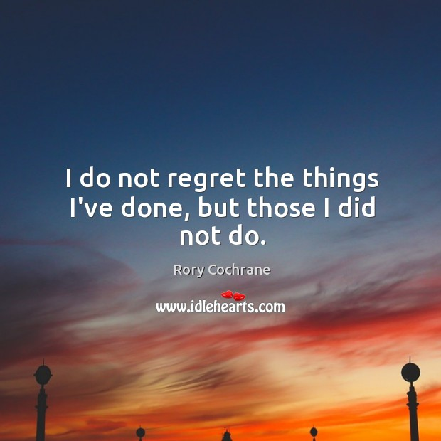 I do not regret the things I've done, but those I did not do. Image