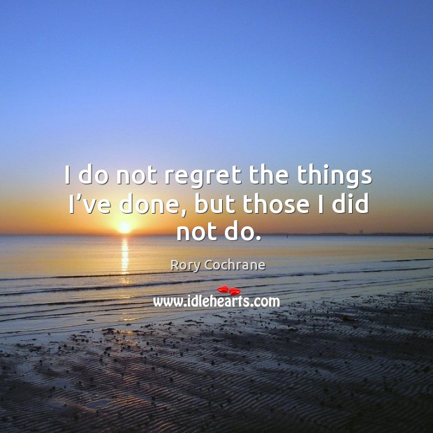 Image, I do not regret the things I've done, but those I did not do.