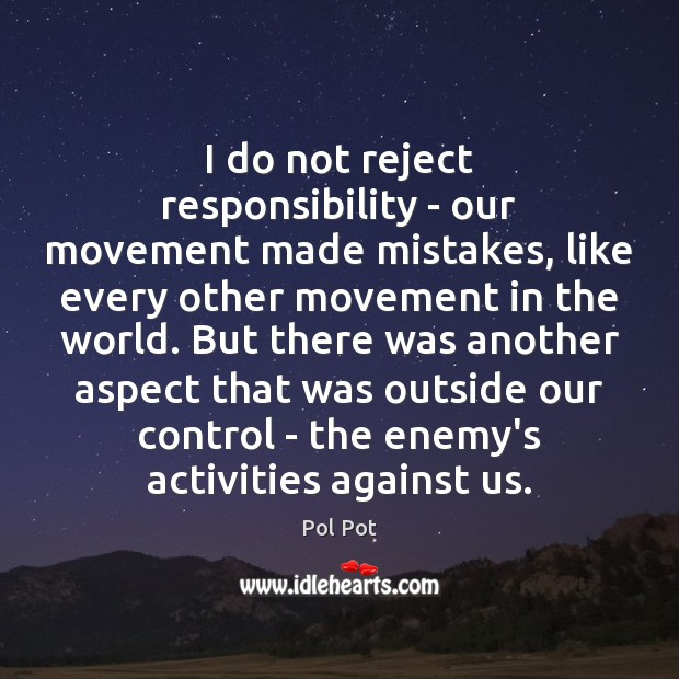 I do not reject responsibility – our movement made mistakes, like every Pol Pot Picture Quote