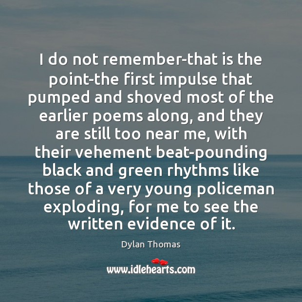 I do not remember-that is the point-the first impulse that pumped and Dylan Thomas Picture Quote