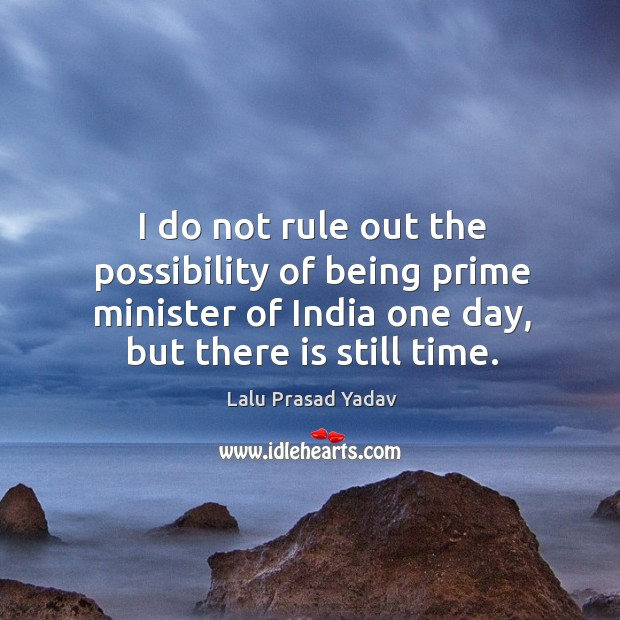 I do not rule out the possibility of being prime minister of india one day, but there is still time. Image